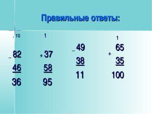 . 10 _ 82 46 36 1 + 37 58 95 _ 49 38 11 Правильные ответы: 65 35 + 100 1