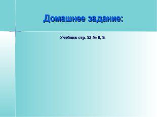 Домашнее задание: Учебник стр. 52 № 8, 9.