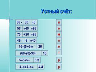 Устный счёт: 30 и 36 - =6 58 +40 =98 е 75 +20 =95 м 48- 8 =40 п 16+(5+5)= 26