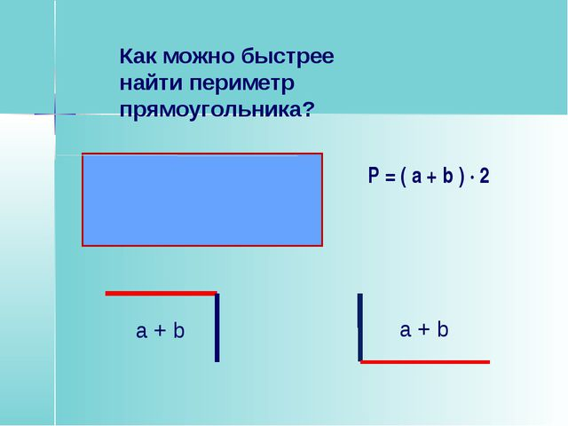 Как можно быстрее найти периметр прямоугольника? P = ( a + b ) · 2 a + b a + b