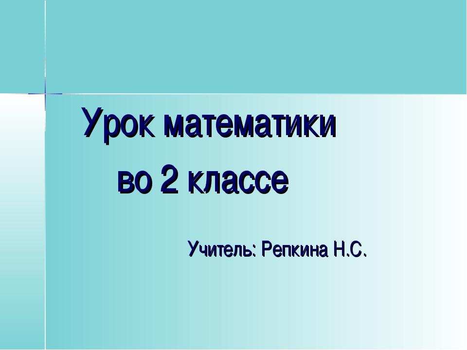 Урок математики во 2 классе Учитель: Репкина Н.С.