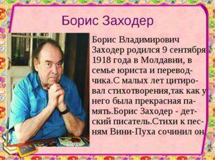 Борис Заходер Борис Владимирович Заходер родился 9 сентября 1918 года в Молда