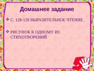 Домашнее задание С. 128-129 ВЫРАЗИТЕЛЬНОЕ ЧТЕНИЕ. РИСУНОК К ОДНОМУ ИЗ СТИХОТВ