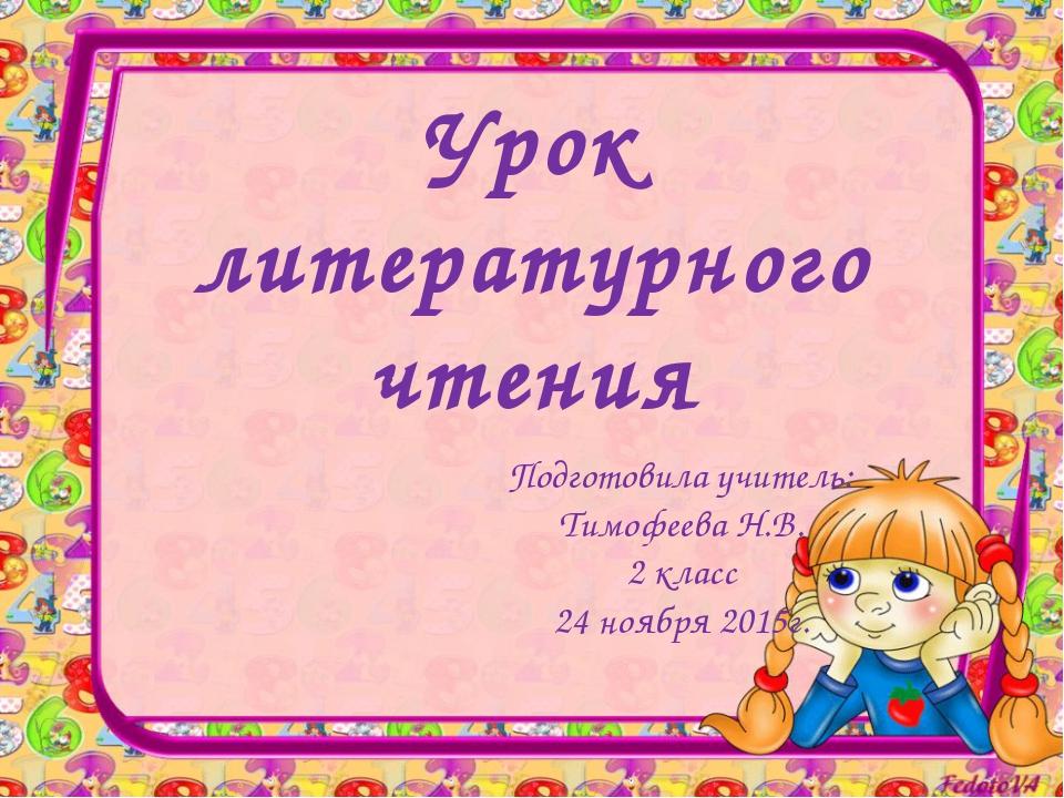 Урок литературного чтения Подготовила учитель: Тимофеева Н.В. 2 класс 24 нояб...