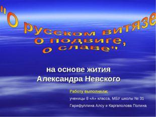 на основе жития Александра Невского Работу выполняли: ученицы 8 «А» класса, М