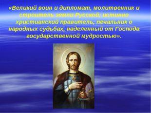 «Великий воин и дипломат, молитвенник и строитель земли Русской; истинно хрис