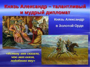 Князь Александр – талантливый и мудрый дипломат Князь Александр в Золотой Орд