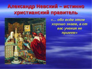 Александр Невский – истинно христианский правитель «… обо всём этом хорошо зн
