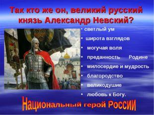 Так кто же он, великий русский князь Александр Невский? светлый ум широта взг