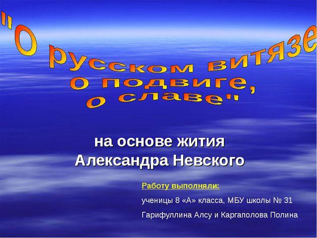 на основе жития Александра Невского Работу выполняли: ученицы 8 «А» класса, М...