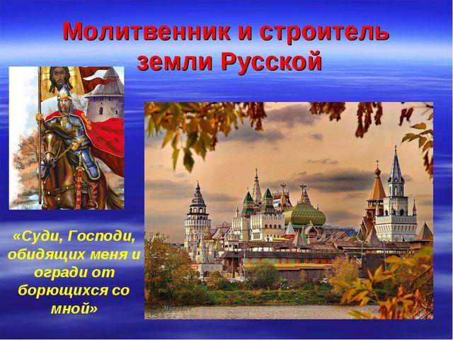 Молитвенник и строитель земли Русской «Суди, Господи, обидящих меня и огради...