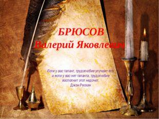 БРЮСОВ Валерий Яковлевич Если у вас талант, трудолюбие улучшит его, а если у