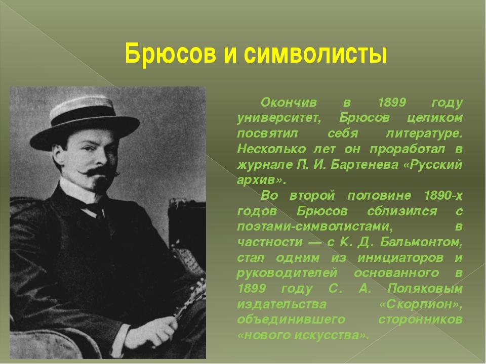 Брюсов и символисты Окончив в 1899 году университет, Брюсов целиком посвятил...