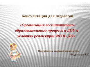 Федотова Т.С Консультация для педагогов  «Организация воспитательно-образов