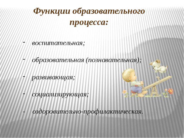Функции образовательного процесса: воспитательная; образовательная (познавате...