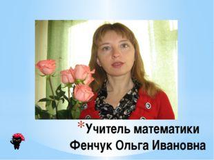 Учитель математики Фенчук Ольга Ивановна