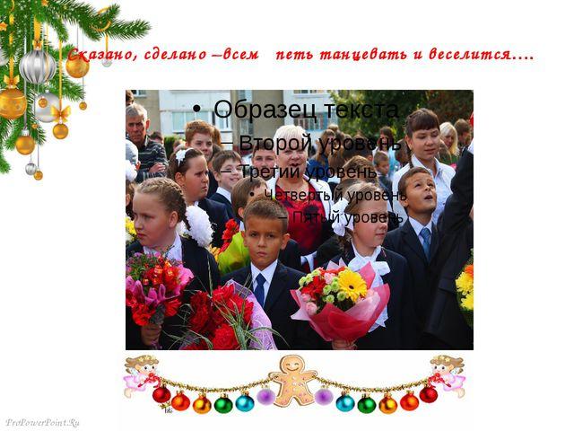 Сказано, сделано –всем петь танцевать и веселится…. ProPowerPoint.Ru