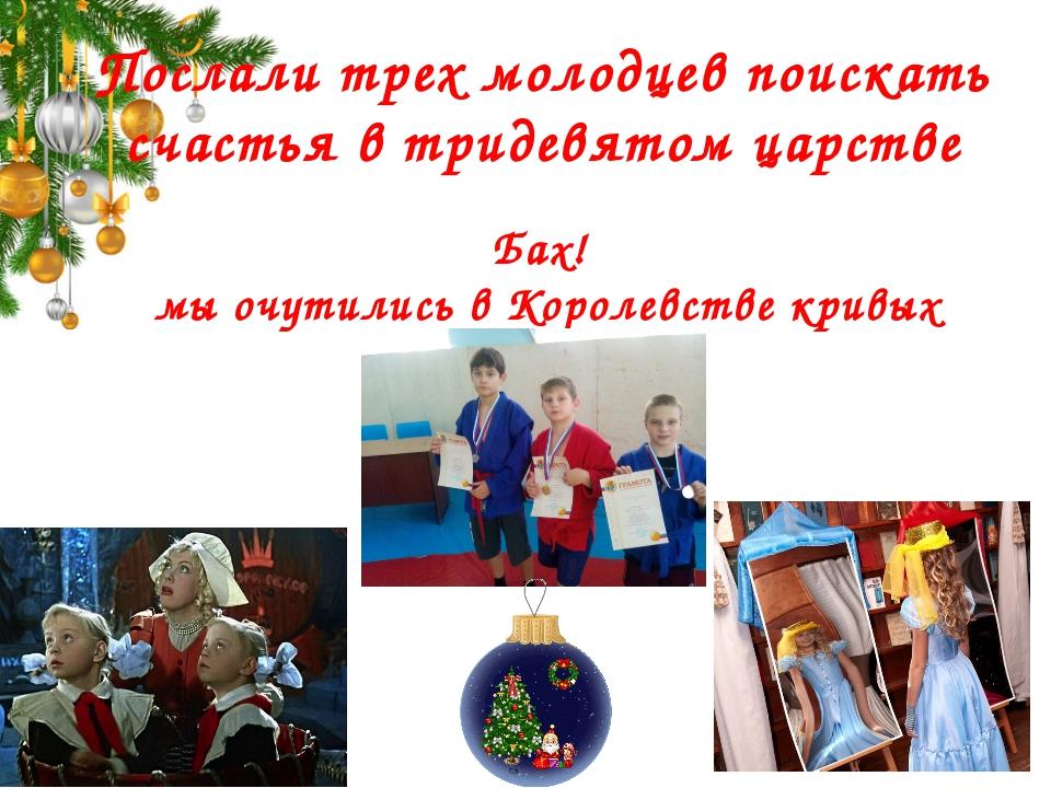 Послали трех молодцев поискать счастья в тридевятом царстве Бах! мы очутились...