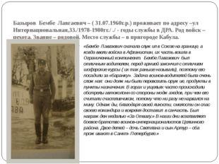 Базыров Бембе Лавгаевич – ( 31.07.1960г.р.) проживает по адресу –ул Интернаци