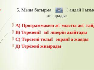 5. Мына батырма қандай қызмет атқарады: А) Программамен жұмысты аяқтайды В) Т