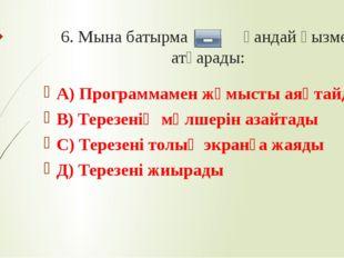 6. Мына батырма қандай қызмет атқарады: А) Программамен жұмысты аяқтайды В) Т