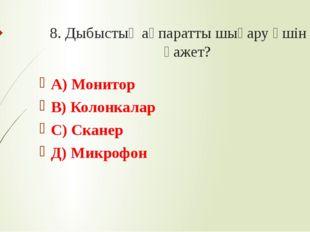 8. Дыбыстық ақпаратты шығару үшін не қажет? А) Монитор В) Колонкалар С) Скане