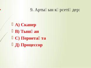 9. Артығын көрсетіңдер: А) Сканер В) Тышқан С) Пернетақта Д) Процессор