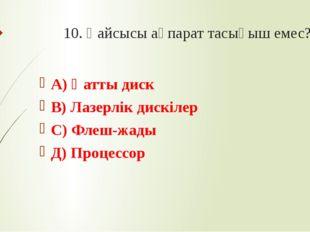 10. Қайсысы ақпарат тасығыш емес? А) Қатты диск В) Лазерлік дискілер С) Флеш-