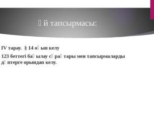 Үй тапсырмасы: IV тарау. § 14 оқып келу 123 беттегі бақылау сұрақтары мен тап