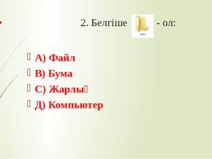 2. Белгіше - ол: А) Файл В) Бума С) Жарлық Д) Компьютер