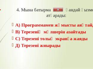 4. Мына батырма қандай қызмет атқарады: А) Программамен жұмысты аяқтайды В) Т