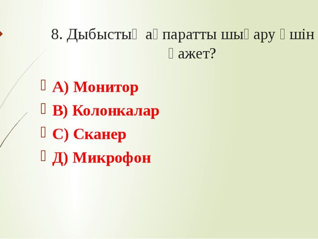 8. Дыбыстық ақпаратты шығару үшін не қажет? А) Монитор В) Колонкалар С) Скане...
