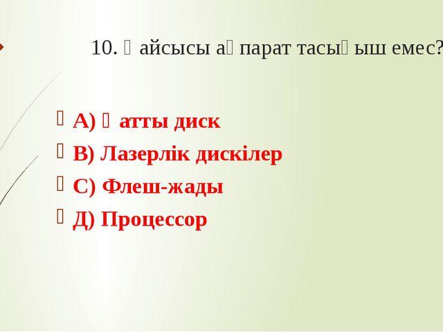 10. Қайсысы ақпарат тасығыш емес? А) Қатты диск В) Лазерлік дискілер С) Флеш-...