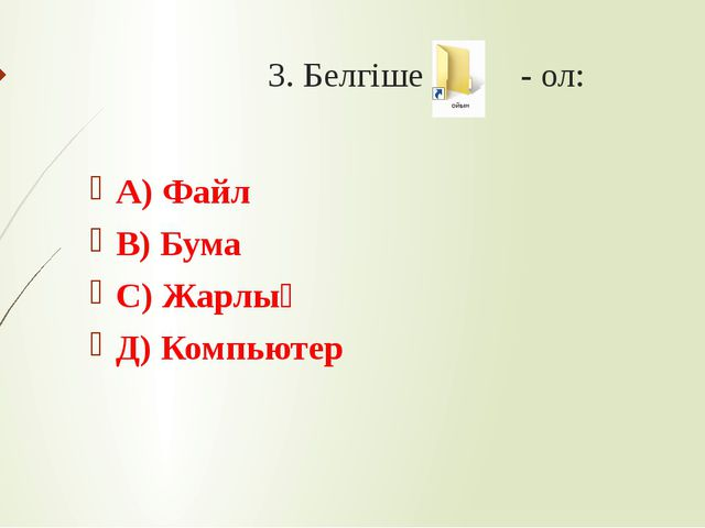 3. Белгіше - ол: А) Файл В) Бума С) Жарлық Д) Компьютер