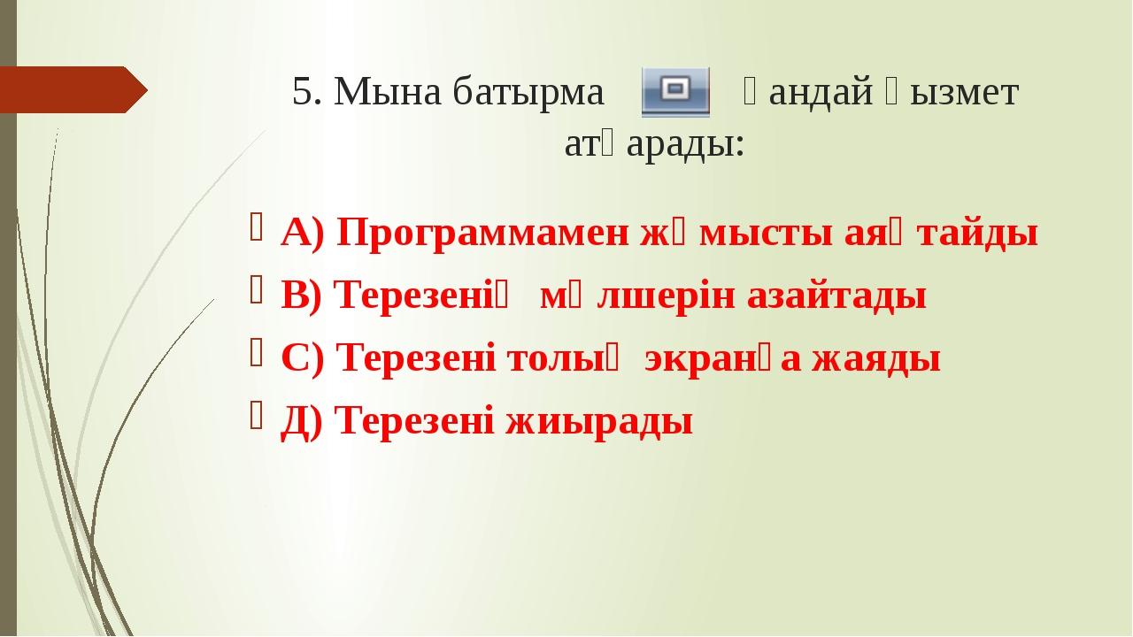 5. Мына батырма қандай қызмет атқарады: А) Программамен жұмысты аяқтайды В) Т...