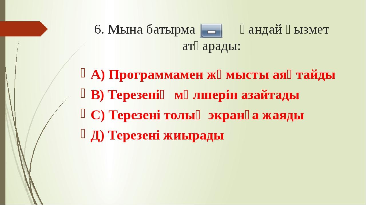 6. Мына батырма қандай қызмет атқарады: А) Программамен жұмысты аяқтайды В) Т...