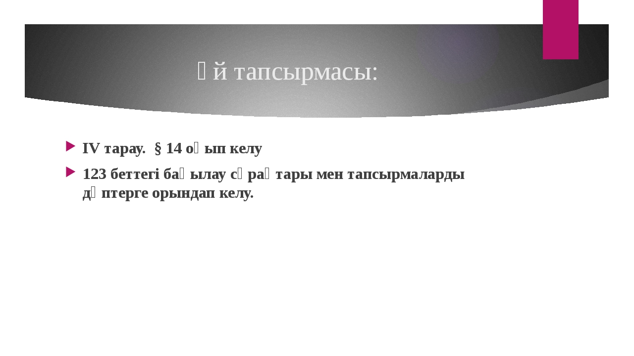 Үй тапсырмасы: IV тарау. § 14 оқып келу 123 беттегі бақылау сұрақтары мен тап...