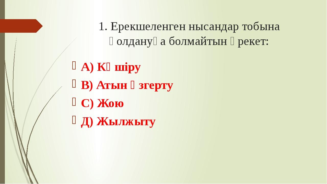 1. Ерекшеленген нысандар тобына қолдануға болмайтын әрекет: А) Көшіру В) Атын...