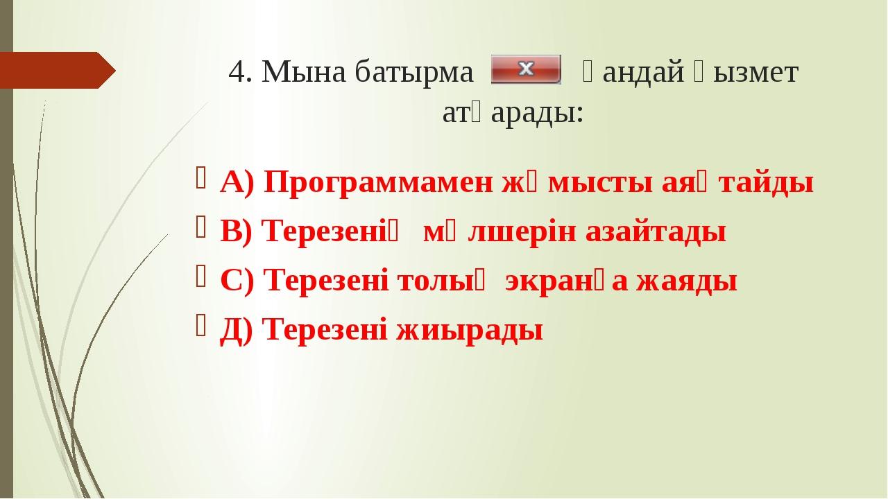 4. Мына батырма қандай қызмет атқарады: А) Программамен жұмысты аяқтайды В) Т...