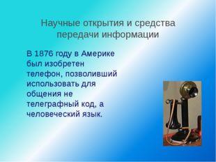 Научные открытия и средства передачи информации В 1876 году в Америке был из