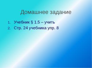 Домашнее задание Учебник § 1.5 – учить Стр. 24 учебника упр. 8