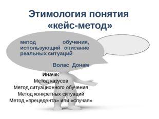 Этимология понятия «кейс-метод» метод обучения, использующий описание реальны