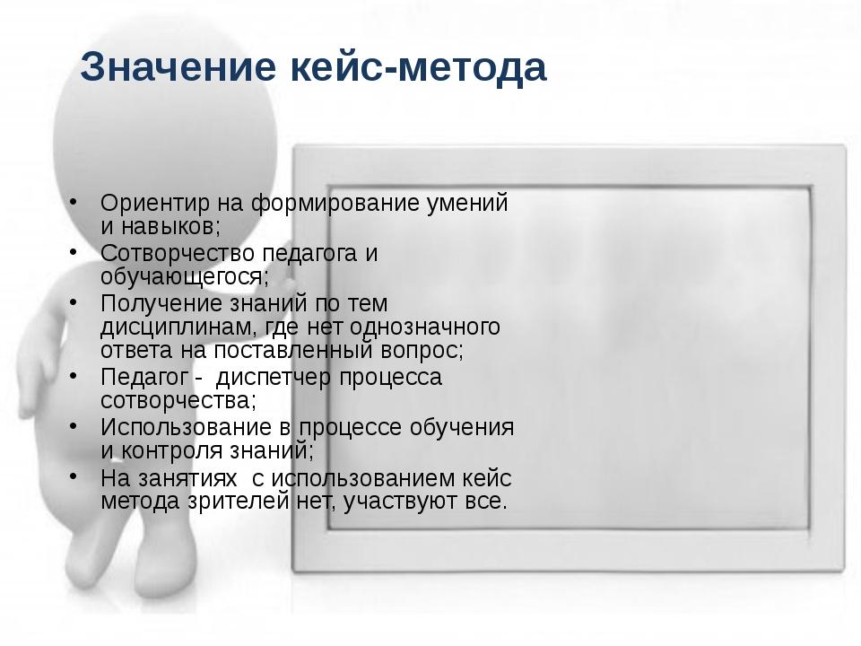 Значение кейс-метода Ориентир на формирование умений и навыков; Сотворчество...