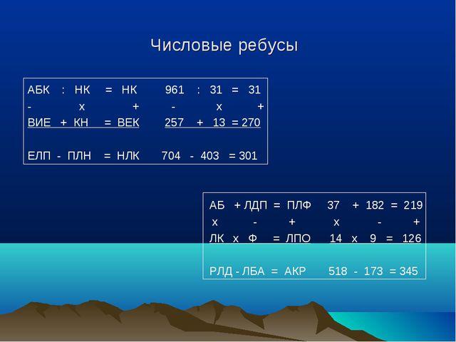 Числовые ребусы АБК : НК = НК 961 : 31 = 31 - х + - х + ВИЕ + КН = ВЕК 257 +...