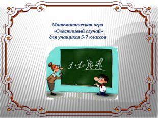 Математическая игра «Счастливый случай» для учащихся 5-7 классов