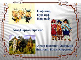 Ниф-ниф, Нуф-нуф, Наф-наф Атос,Портос, Арамис Алеша Попович, Добрыня Никитич,