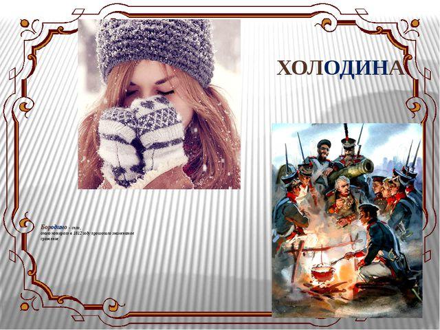 Бородино - село, около которого в 1812 году произошло знаменитое сражение ХО...
