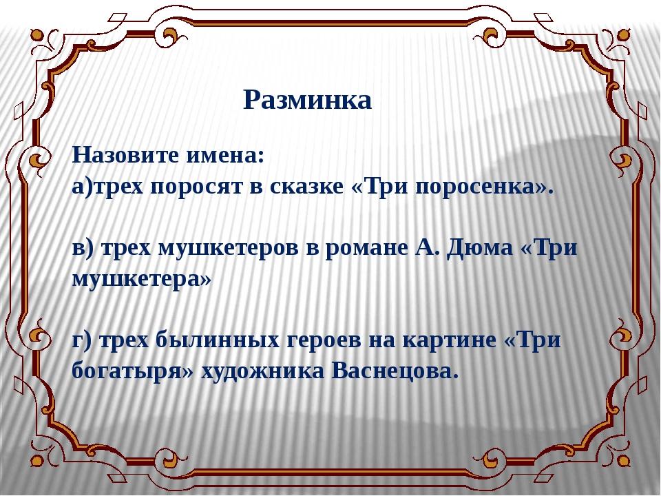 Разминка Назовите имена: а)трех поросят в сказке «Три поросенка». в) трех муш...