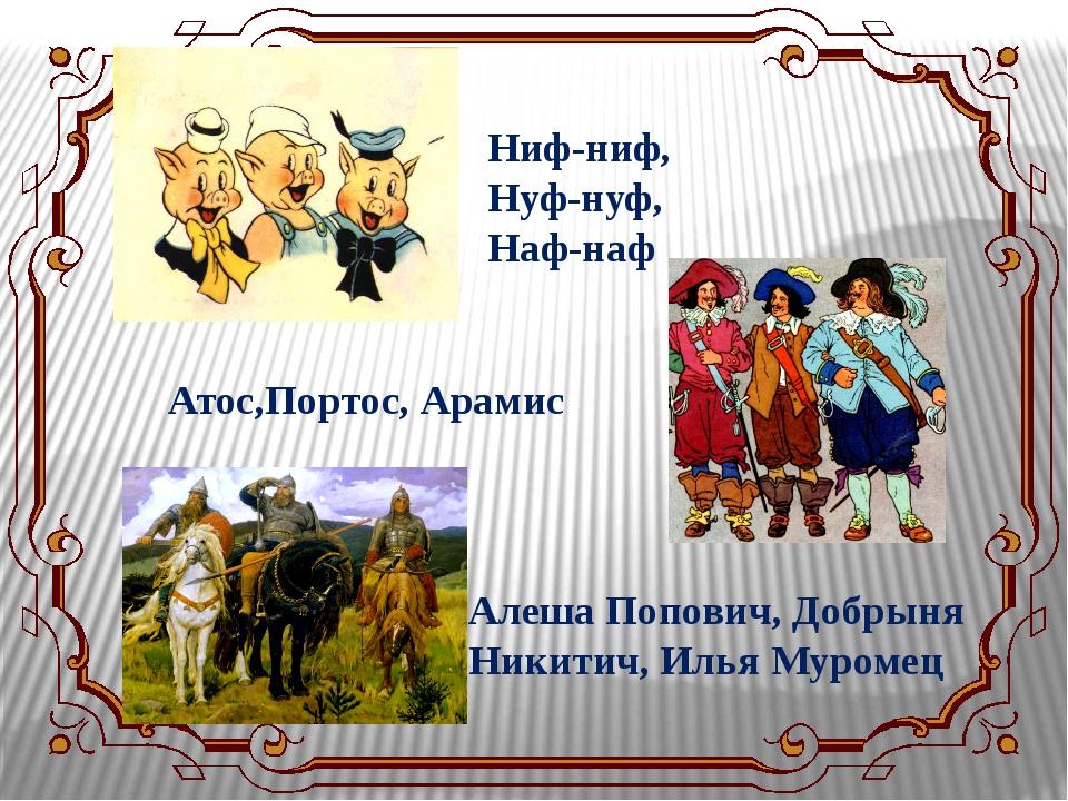 Ниф-ниф, Нуф-нуф, Наф-наф Атос,Портос, Арамис Алеша Попович, Добрыня Никитич,...