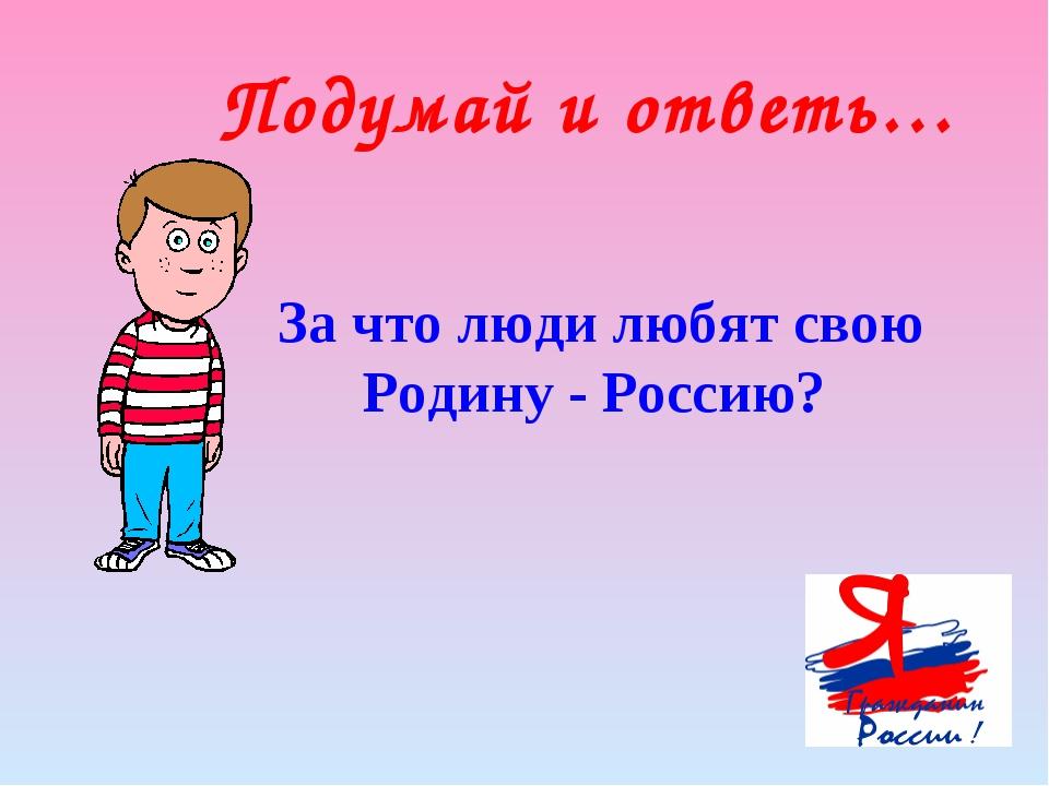 Подумай и ответь… За что люди любят свою Родину - Россию?
